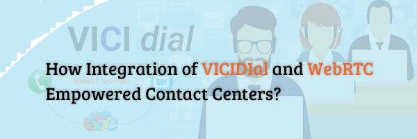 How Integration of VICIDIal and WebRTC Empowered Contact Centers